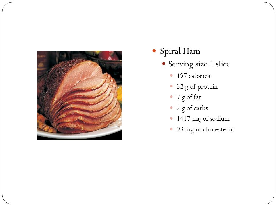 Spiral Ham Serving size 1 slice 197 calories 32 g of protein 7 g of fat 2 g of carbs 1417 mg of sodium 93 mg of cholesterol