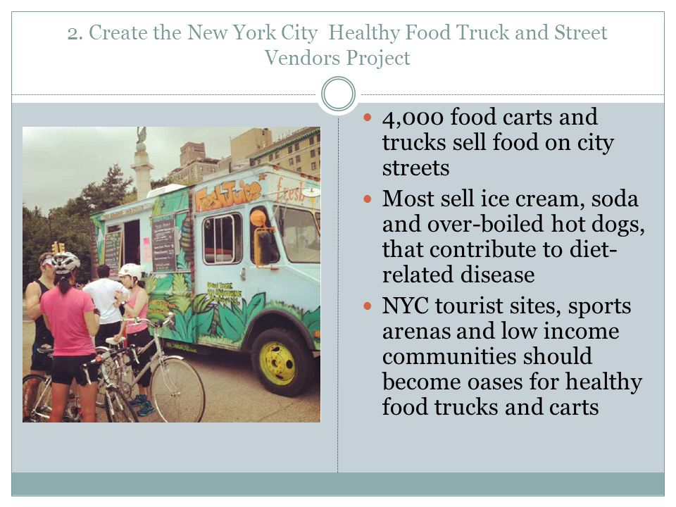 2. Create the New York City Healthy Food Truck and Street Vendors Project 4,000 food carts and trucks sell food on city streets Most sell ice cream, s