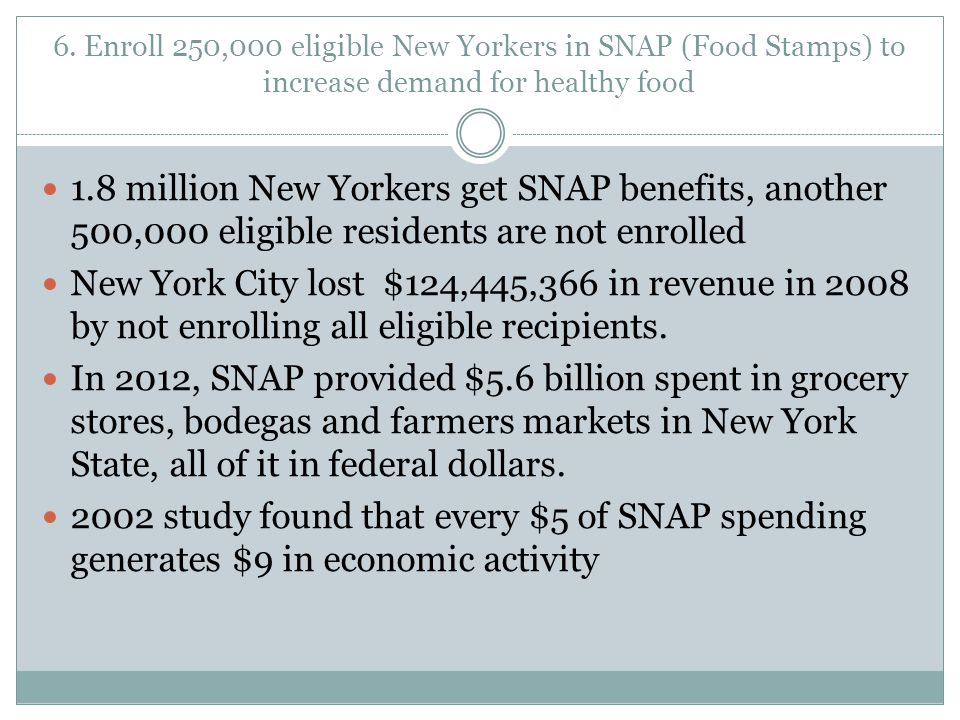 6. Enroll 250,000 eligible New Yorkers in SNAP (Food Stamps) to increase demand for healthy food 1.8 million New Yorkers get SNAP benefits, another 50