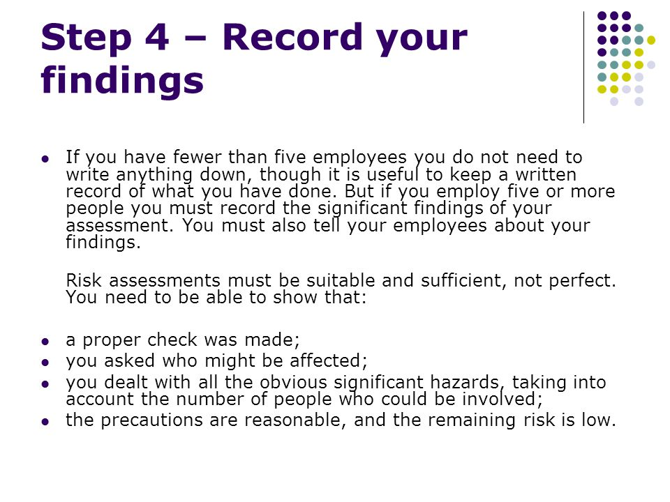 Step 4 – Record your findings If you have fewer than five employees you do not need to write anything down, though it is useful to keep a written record of what you have done.