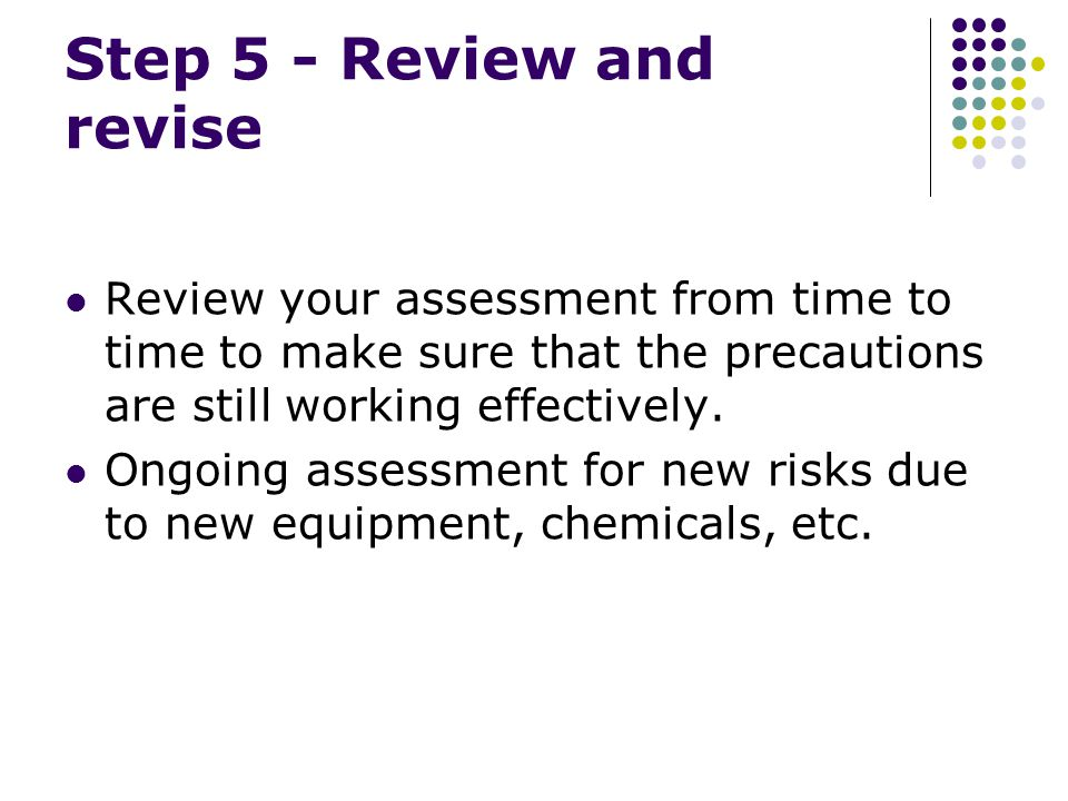 Step 5 - Review and revise Review your assessment from time to time to make sure that the precautions are still working effectively.