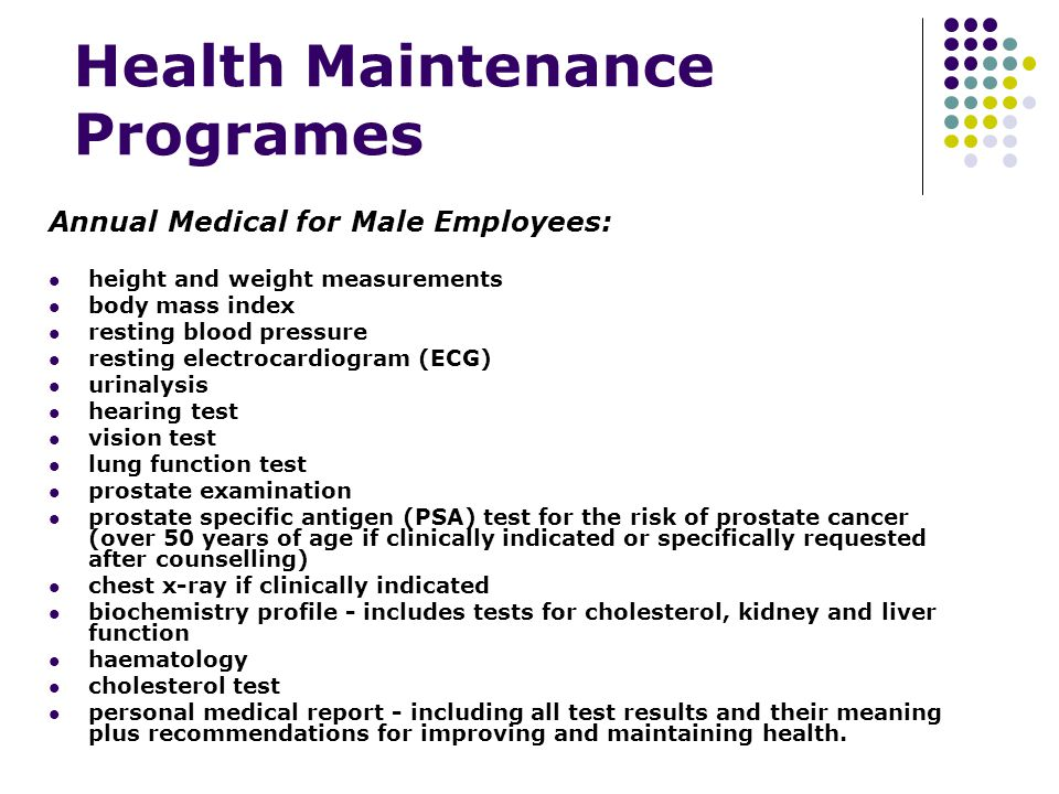 Health Maintenance Programes Annual Medical for Male Employees: height and weight measurements body mass index resting blood pressure resting electrocardiogram (ECG) urinalysis hearing test vision test lung function test prostate examination prostate specific antigen (PSA) test for the risk of prostate cancer (over 50 years of age if clinically indicated or specifically requested after counselling) chest x-ray if clinically indicated biochemistry profile - includes tests for cholesterol, kidney and liver function haematology cholesterol test personal medical report - including all test results and their meaning plus recommendations for improving and maintaining health.