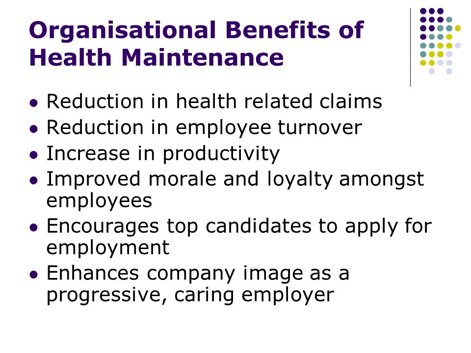 Organisational Benefits of Health Maintenance Reduction in health related claims Reduction in employee turnover Increase in productivity Improved morale and loyalty amongst employees Encourages top candidates to apply for employment Enhances company image as a progressive, caring employer
