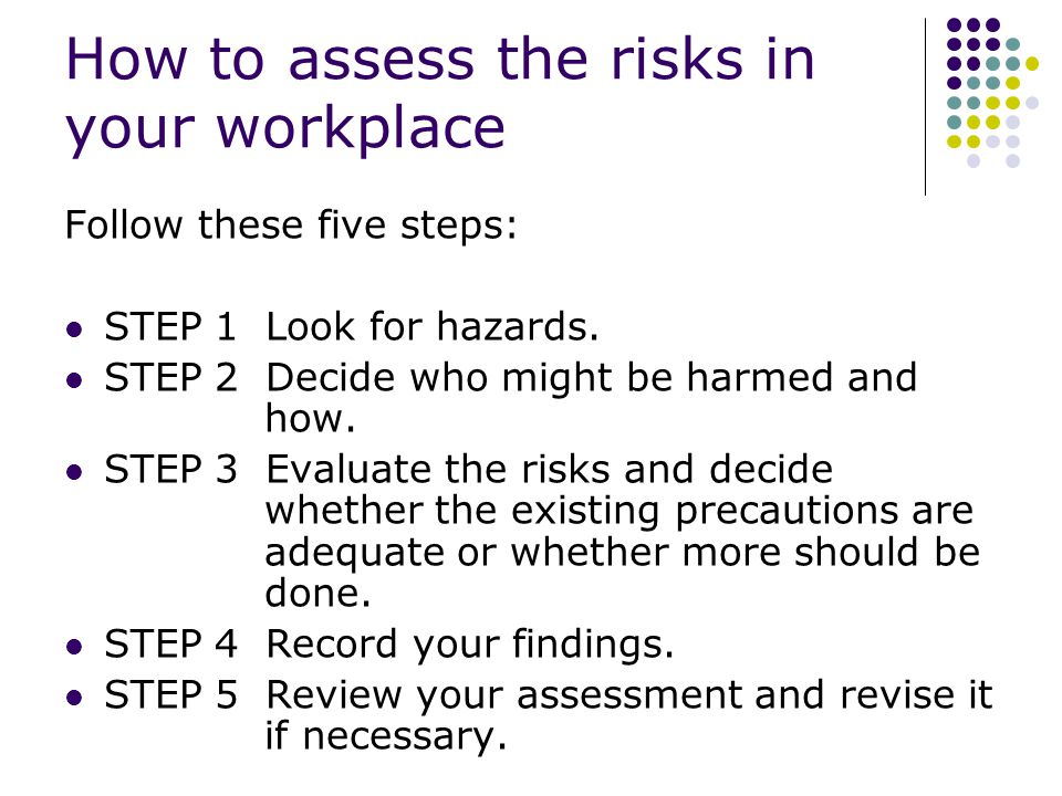 How to assess the risks in your workplace Follow these five steps: STEP 1 Look for hazards.