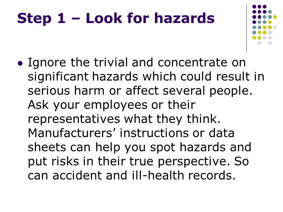 Step 1 – Look for hazards Ignore the trivial and concentrate on significant hazards which could result in serious harm or affect several people.