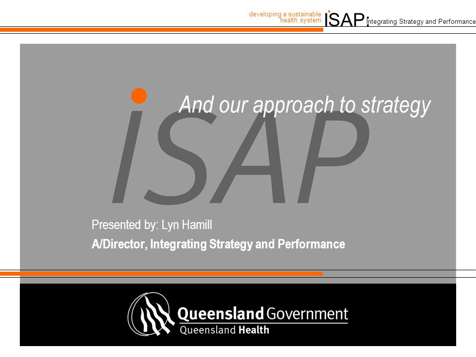 ISAP: developing a sustainable health system. Integrating Strategy and Performance And our approach to strategy Presented by: Lyn Hamill A/Director, I