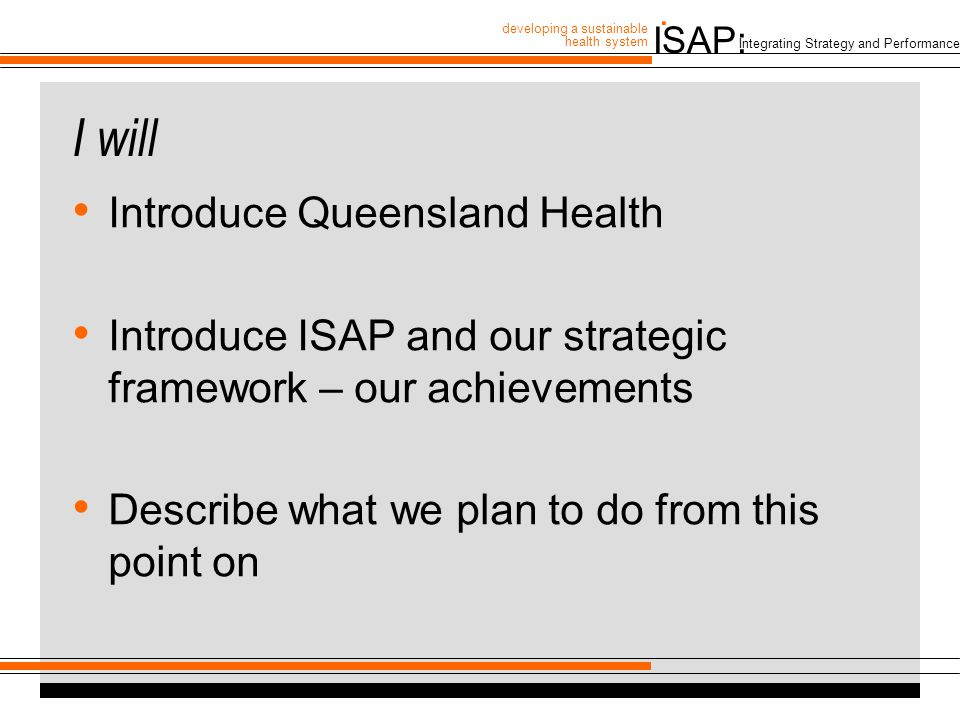 ISAP: developing a sustainable health system. Integrating Strategy and Performance I will Introduce Queensland Health Introduce ISAP and our strategic