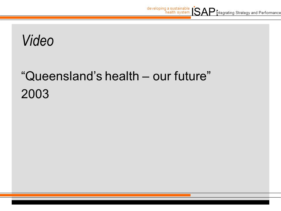 """ISAP: developing a sustainable health system. Integrating Strategy and Performance Video """"Queensland's health – our future"""" 2003"""