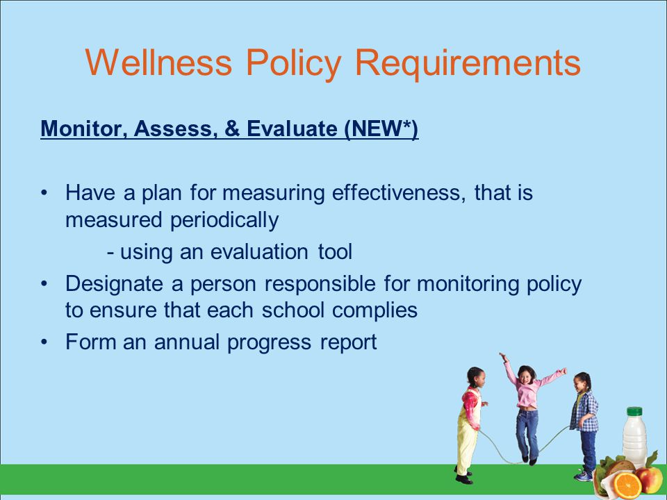 Wellness Policy Requirements Monitor, Assess, & Evaluate (NEW*) Have a plan for measuring effectiveness, that is measured periodically - using an evaluation tool Designate a person responsible for monitoring policy to ensure that each school complies Form an annual progress report