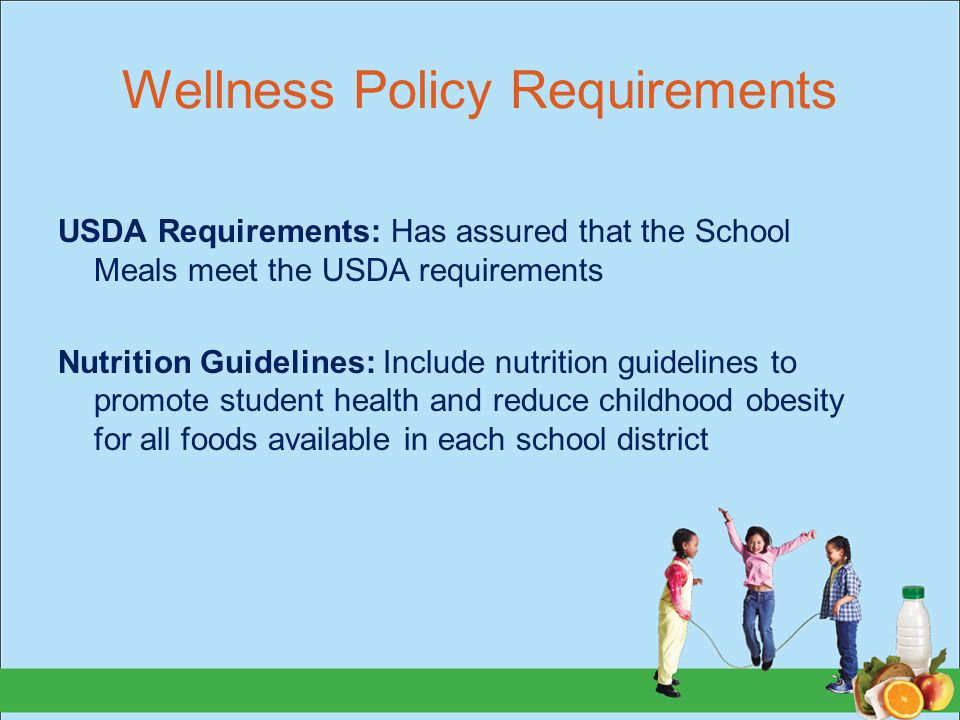 Wellness Policy Requirements USDA Requirements: Has assured that the School Meals meet the USDA requirements Nutrition Guidelines: Include nutrition g