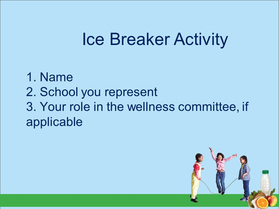Ice Breaker Activity 1. Name 2. School you represent 3. Your role in the wellness committee, if applicable