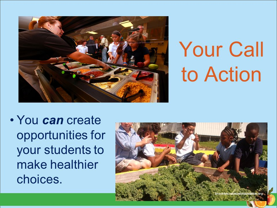 Your Call to Action You can create opportunities for your students to make healthier choices. brooklyncommunityfoundation.org