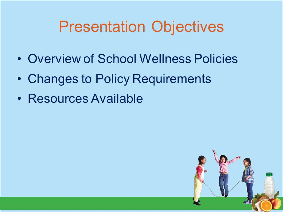 Presentation Objectives Overview of School Wellness Policies Changes to Policy Requirements Resources Available