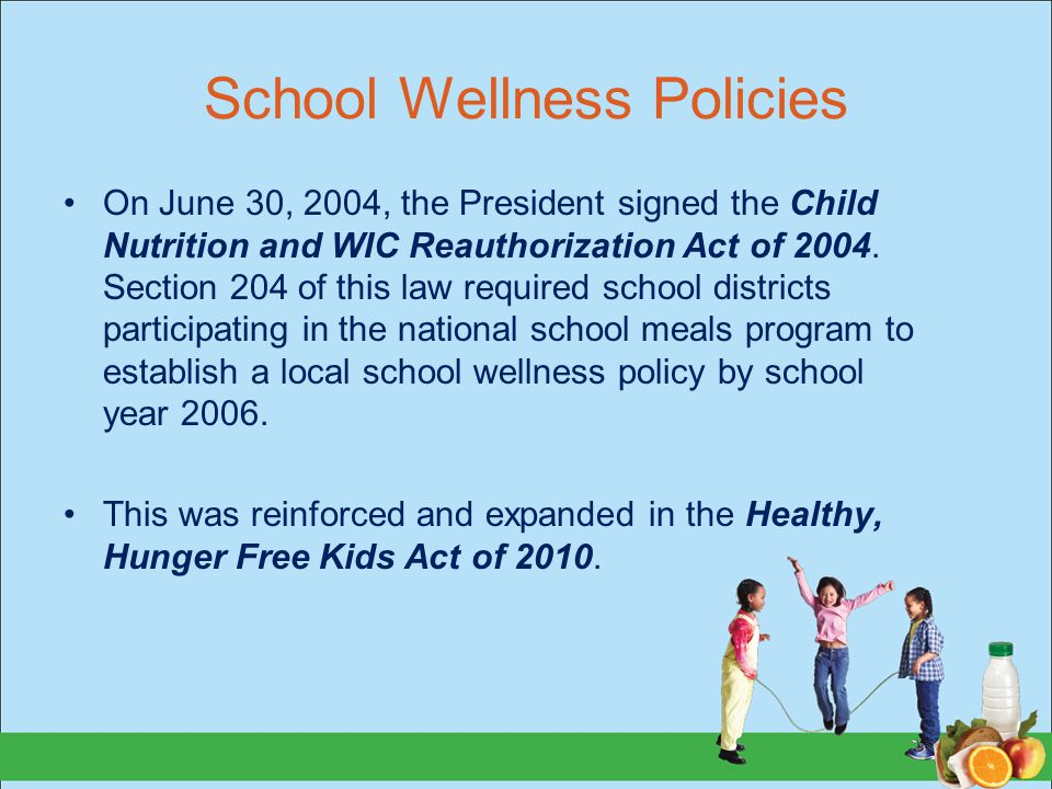 School Wellness Policies On June 30, 2004, the President signed the Child Nutrition and WIC Reauthorization Act of 2004. Section 204 of this law requi