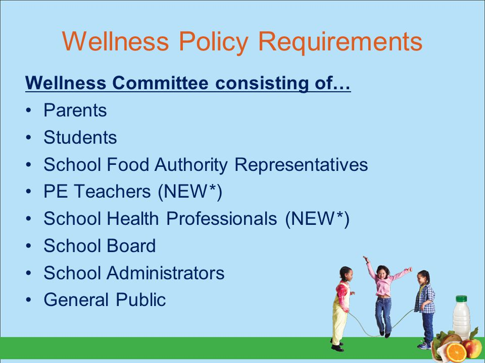 Wellness Policy Requirements Wellness Committee consisting of… Parents Students School Food Authority Representatives PE Teachers (NEW*) School Health Professionals (NEW*) School Board School Administrators General Public