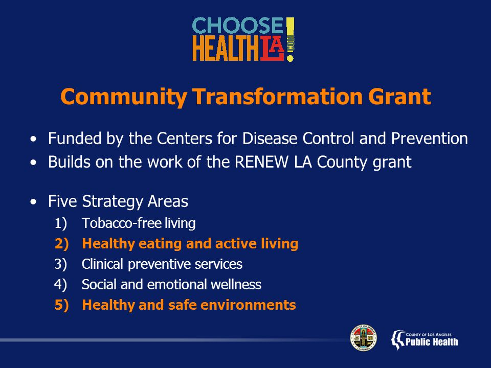 Community Transformation Grant Funded by the Centers for Disease Control and Prevention Builds on the work of the RENEW LA County grant Five Strategy Areas 1)Tobacco-free living 2)Healthy eating and active living 3)Clinical preventive services 4)Social and emotional wellness 5)Healthy and safe environments
