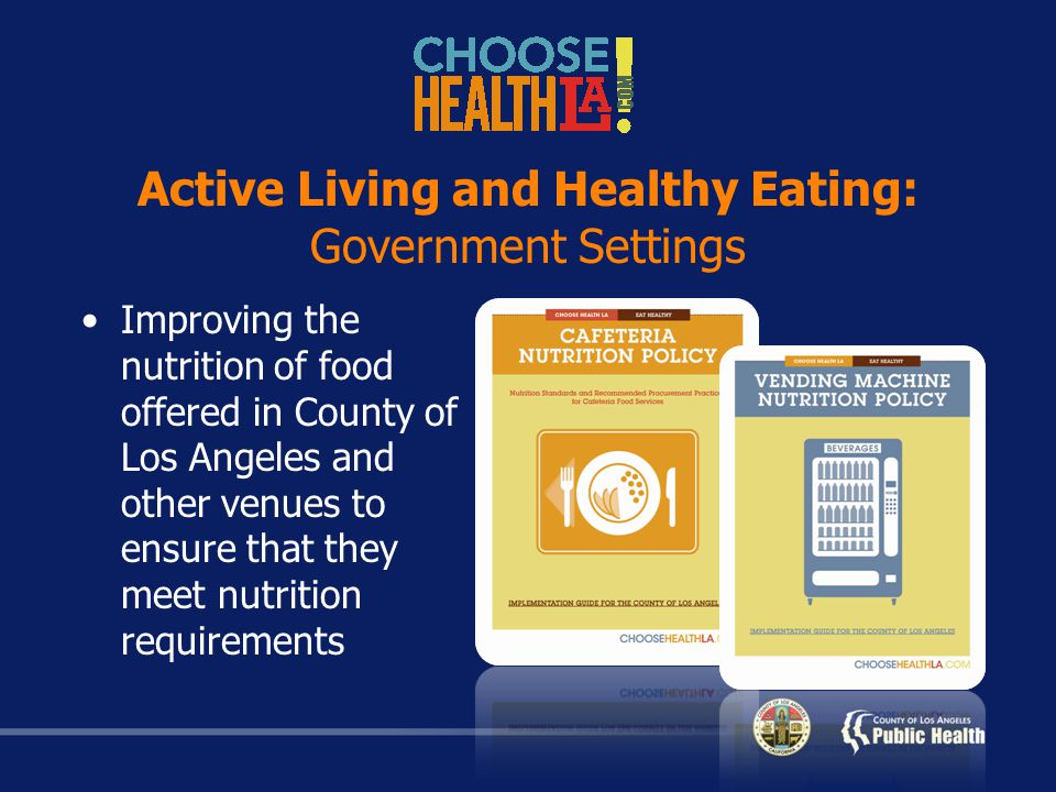 Active Living and Healthy Eating: Government Settings Improving the nutrition of food offered in County of Los Angeles and other venues to ensure that they meet nutrition requirements