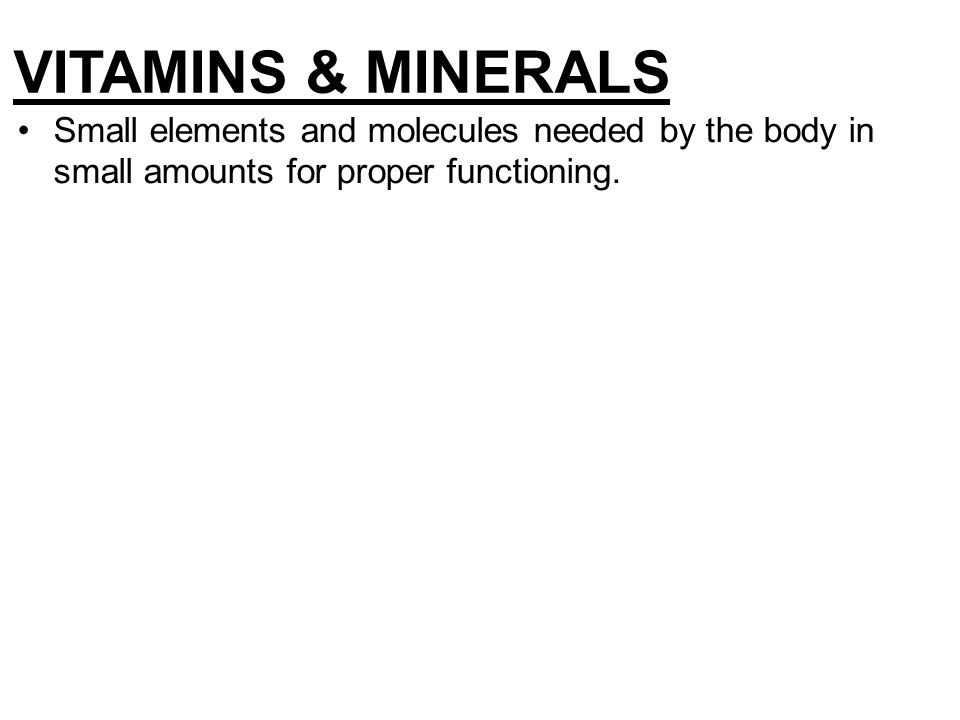 Small elements and molecules needed by the body in small amounts for proper functioning. VITAMINS & MINERALS