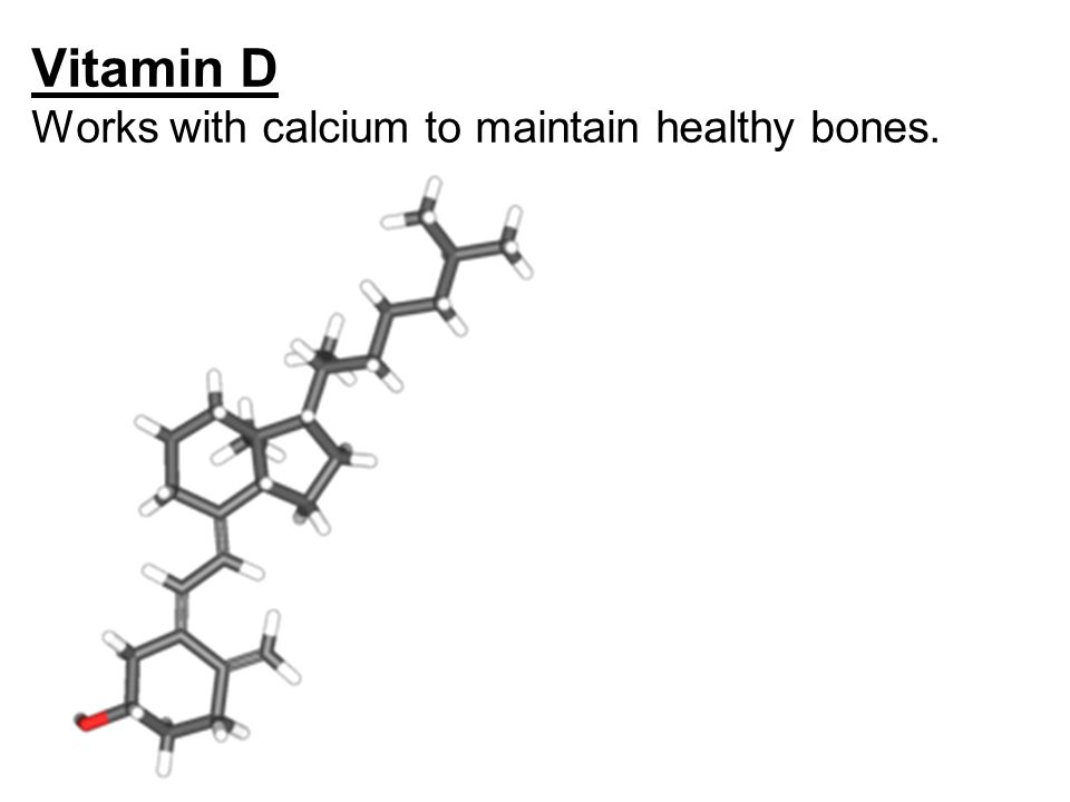 Vitamin D Works with calcium to maintain healthy bones.