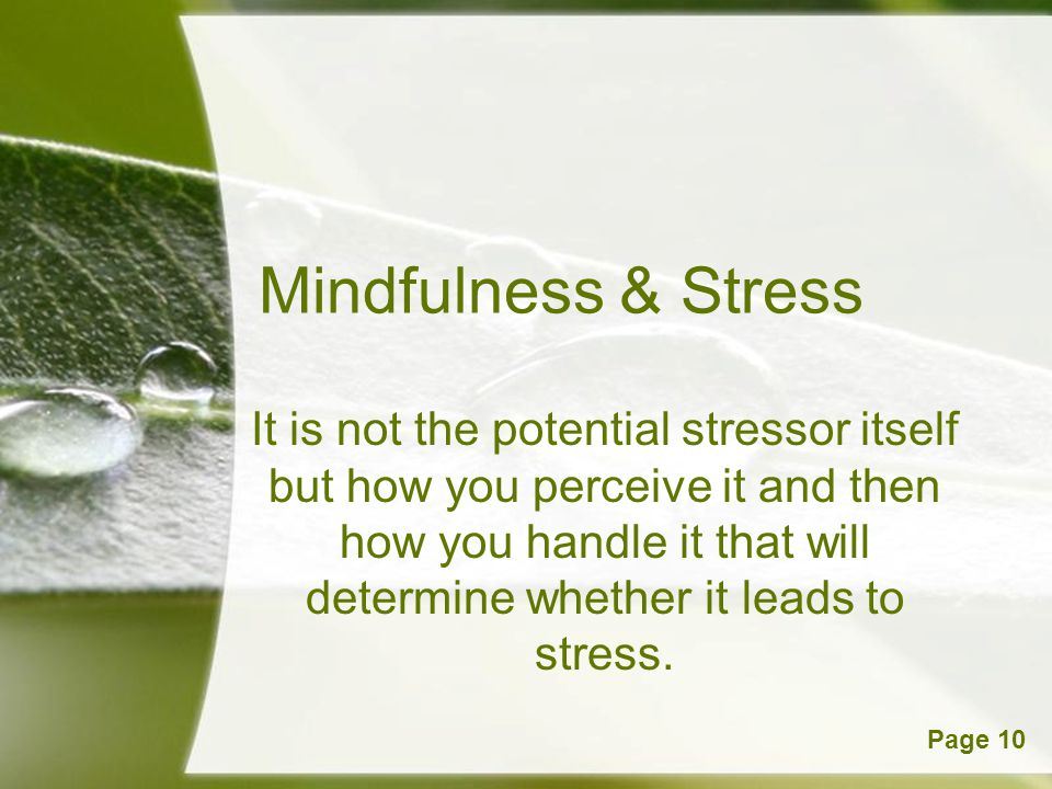 Powerpoint TemplatesPage 10 Mindfulness & Stress It is not the potential stressor itself but how you perceive it and then how you handle it that will