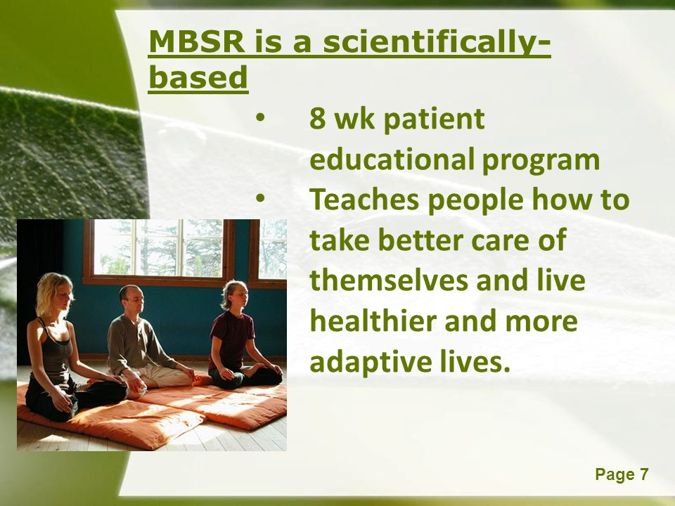 Powerpoint TemplatesPage 7 MBSR is a scientifically- based 8 wk patient educational program Teaches people how to take better care of themselves and l