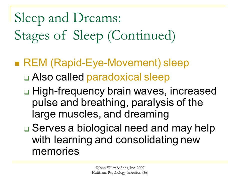 ©John Wiley & Sons, Inc. 2007 Huffman: Psychology in Action (8e) Sleep and Dreams: Stages of Sleep (Continued) REM (Rapid-Eye-Movement) sleep  Also c