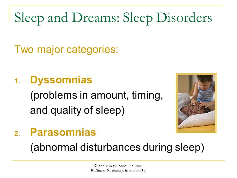©John Wiley & Sons, Inc. 2007 Huffman: Psychology in Action (8e) Sleep and Dreams: Sleep Disorders Two major categories: 1. Dyssomnias (problems in am