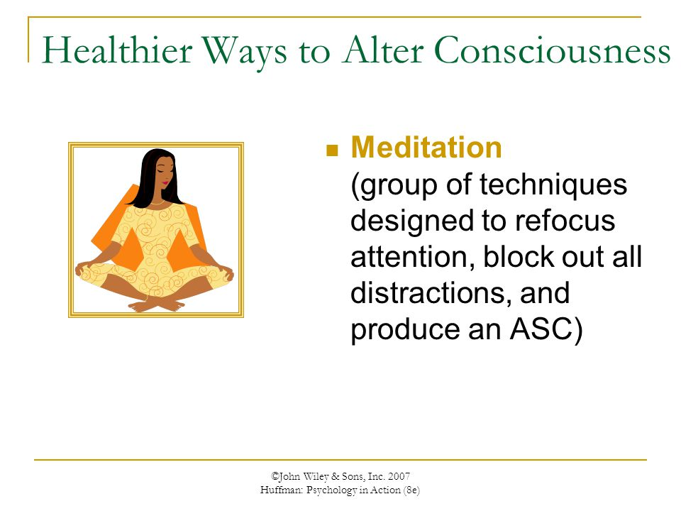 Healthier Ways to Alter Consciousness Meditation (group of techniques designed to refocus attention, block out all distractions, and produce an ASC)