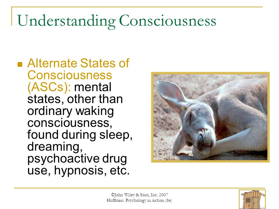 ©John Wiley & Sons, Inc. 2007 Huffman: Psychology in Action (8e) Understanding Consciousness Alternate States of Consciousness (ASCs): mental states,