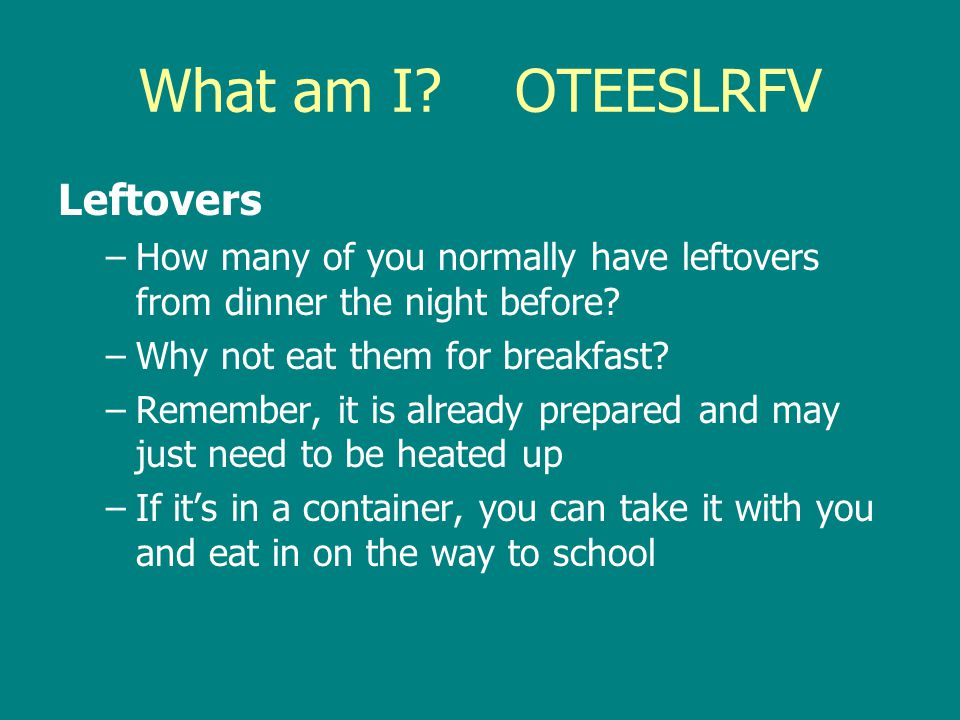 What am I? OTEESLRFV Leftovers –How many of you normally have leftovers from dinner the night before? –Why not eat them for breakfast? –Remember, it i