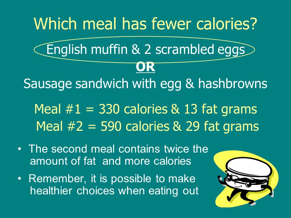 Which meal has fewer calories? English muffin & 2 scrambled eggs OR Sausage sandwich with egg & hashbrowns Meal #1 = 330 calories & 13 fat grams Meal