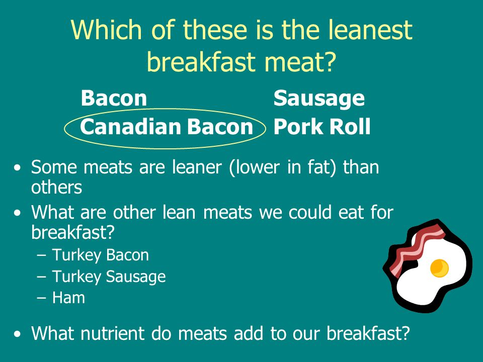 Which of these is the leanest breakfast meat? BaconSausage Canadian BaconPork Roll Some meats are leaner (lower in fat) than others What are other lea