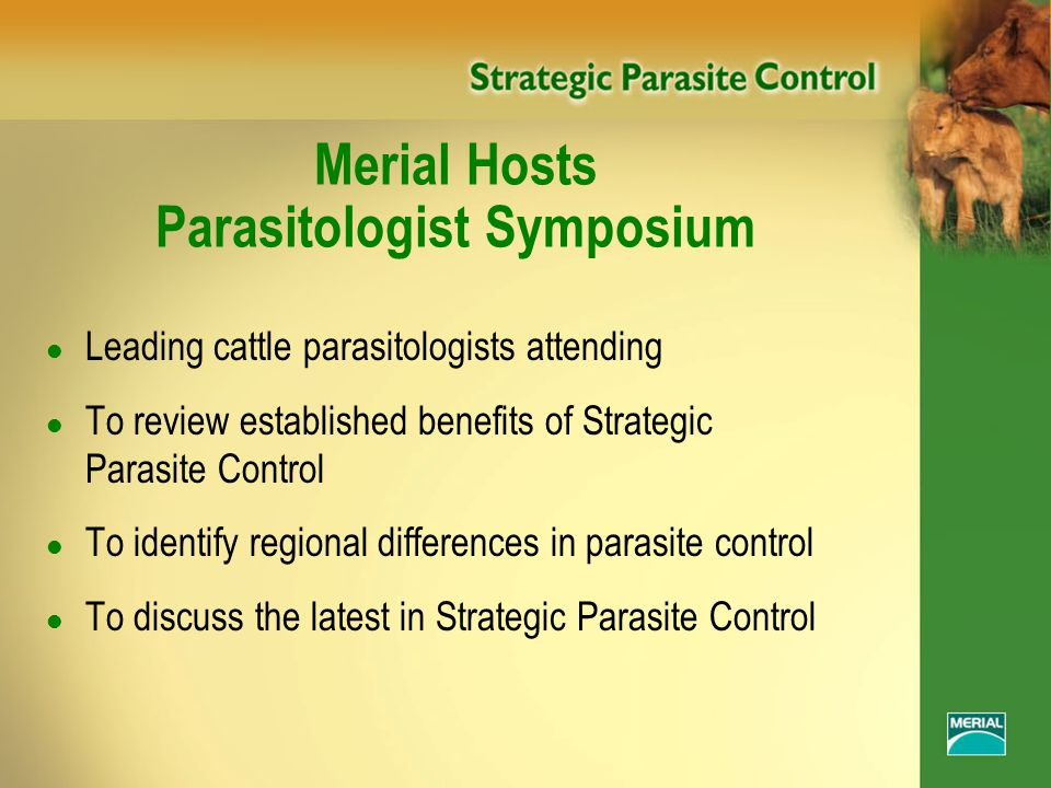 Merial Hosts Parasitologist Symposium l Leading cattle parasitologists attending l To review established benefits of Strategic Parasite Control l To identify regional differences in parasite control l To discuss the latest in Strategic Parasite Control