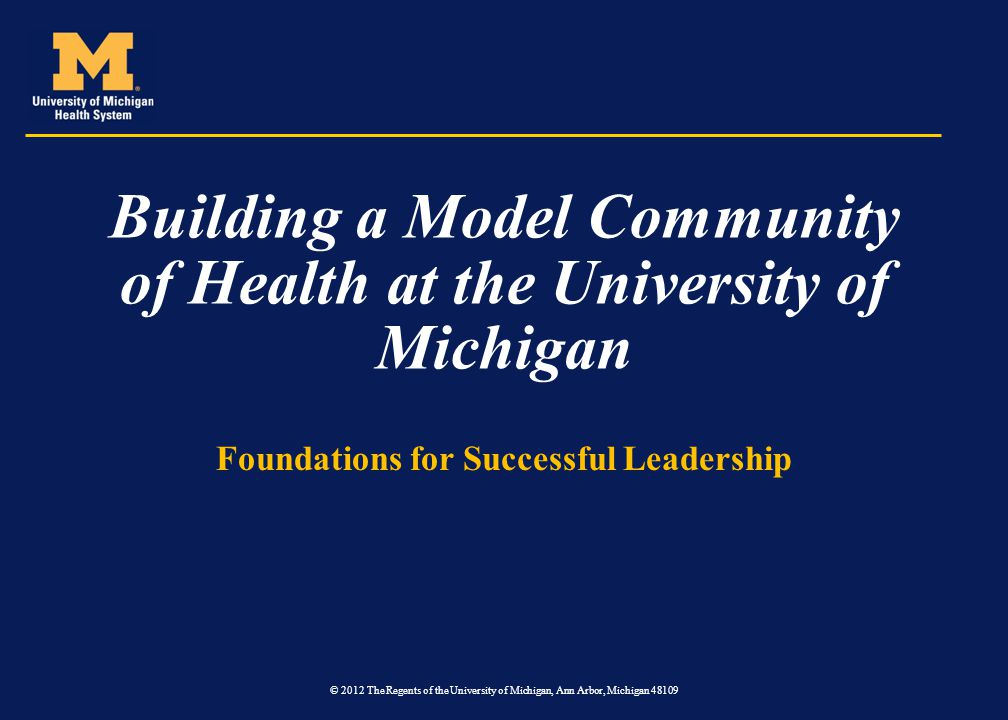 Building a Model Community of Health at the University of Michigan Foundations for Successful Leadership © 2012 The Regents of the University of Michi