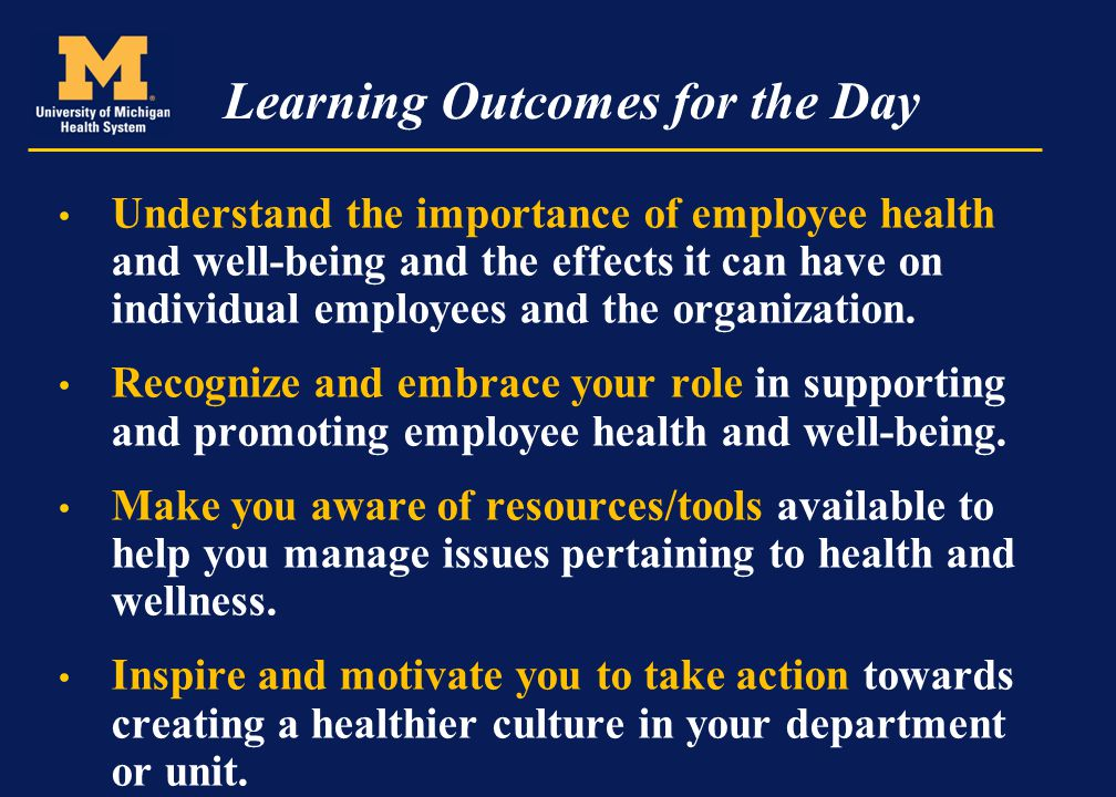 Learning Outcomes for the Day Understand the importance of employee health and well-being and the effects it can have on individual employees and the