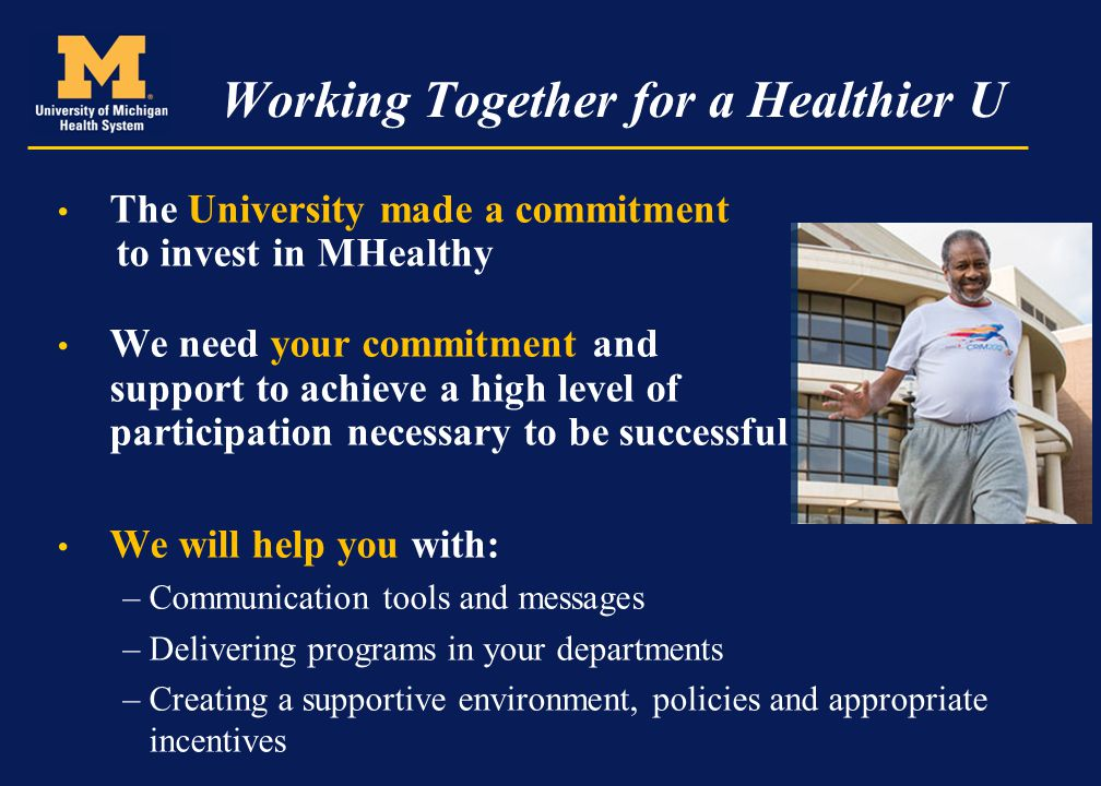 Working Together for a Healthier U The University made a commitment to invest in MHealthy We need your commitment and support to achieve a high level