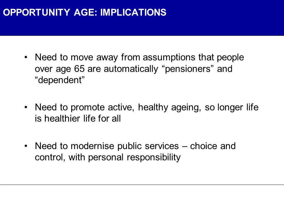 OPPORTUNITY AGE: IMPLICATIONS Need to move away from assumptions that people over age 65 are automatically pensioners and dependent Need to promote active, healthy ageing, so longer life is healthier life for all Need to modernise public services – choice and control, with personal responsibility