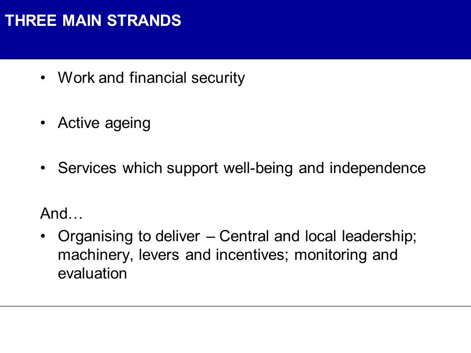 THREE MAIN STRANDS Work and financial security Active ageing Services which support well-being and independence And… Organising to deliver – Central and local leadership; machinery, levers and incentives; monitoring and evaluation