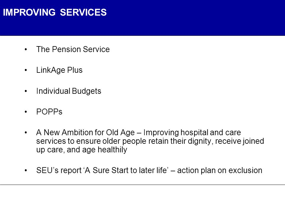 IMPROVING SERVICES The Pension Service LinkAge Plus Individual Budgets POPPs A New Ambition for Old Age – Improving hospital and care services to ensure older people retain their dignity, receive joined up care, and age healthily SEU's report 'A Sure Start to later life' – action plan on exclusion