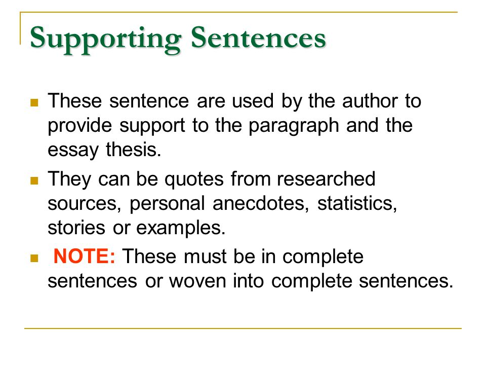These sentence are used by the author to provide support to the paragraph and the essay thesis. They can be quotes from researched sources, personal a