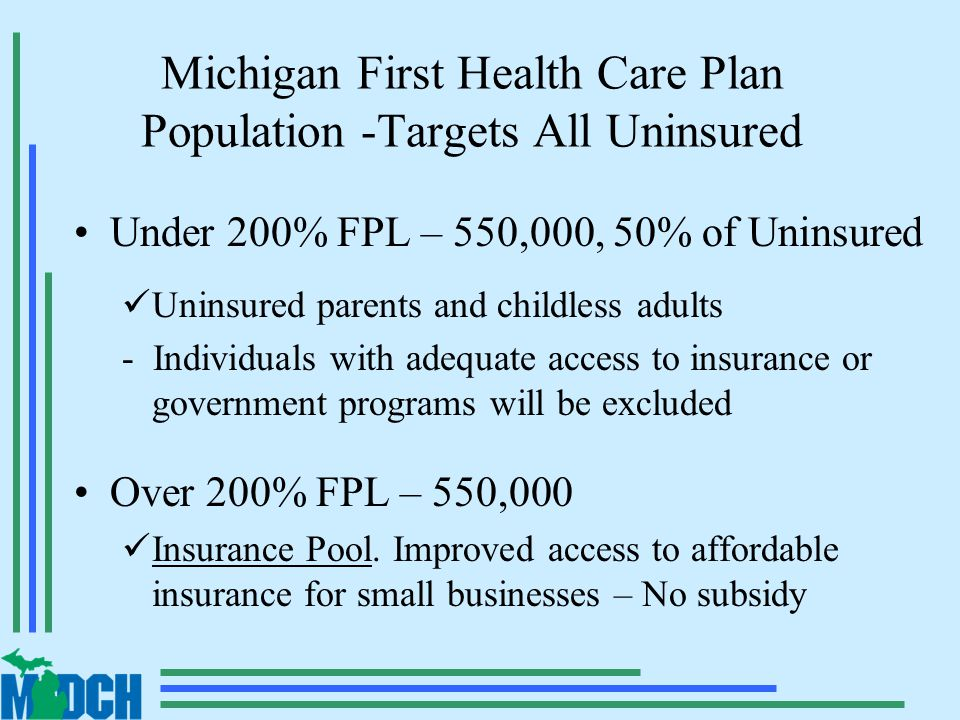 Michigan First Health Care Plan Population -Targets All Uninsured Under 200% FPL – 550,000, 50% of Uninsured Uninsured parents and childless adults - Individuals with adequate access to insurance or government programs will be excluded Over 200% FPL – 550,000 Insurance Pool.