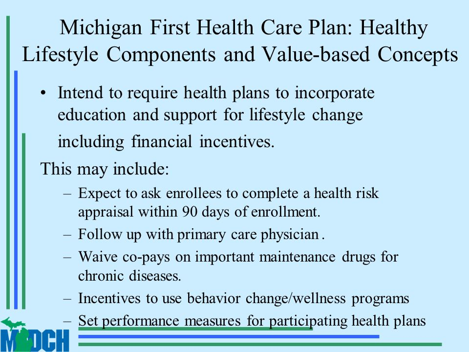 Michigan First Health Care Plan: Healthy Lifestyle Components and Value-based Concepts Intend to require health plans to incorporate education and support for lifestyle change including financial incentives.