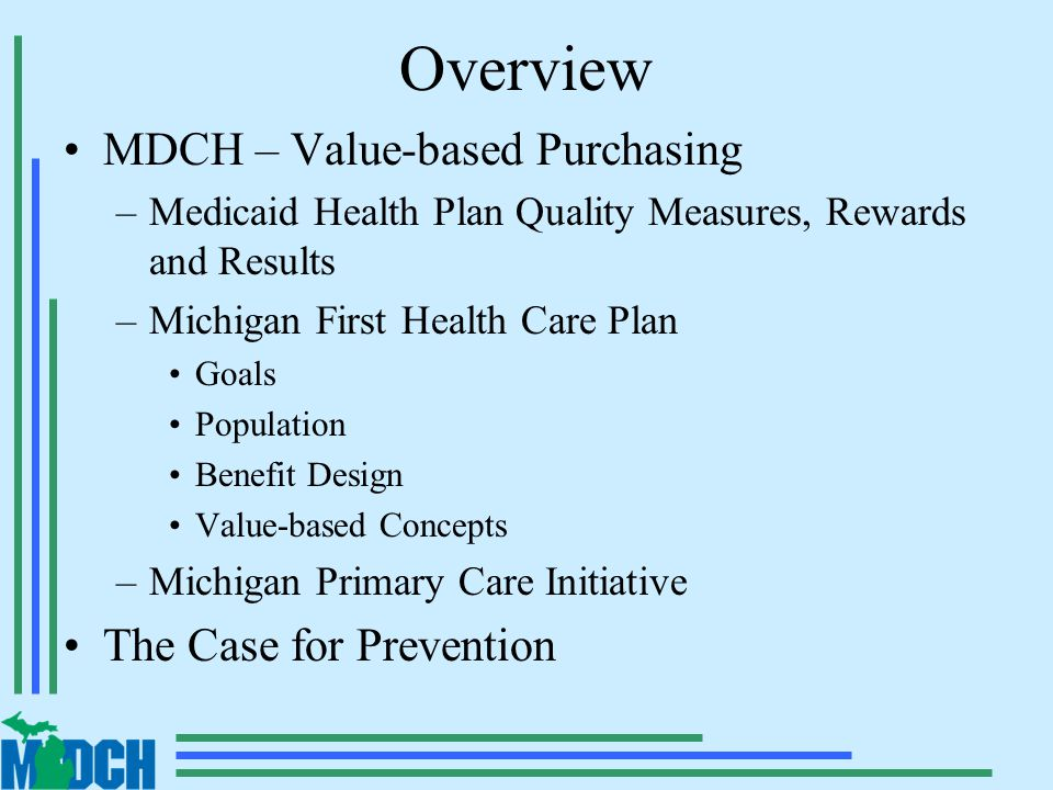 Overview MDCH – Value-based Purchasing –Medicaid Health Plan Quality Measures, Rewards and Results –Michigan First Health Care Plan Goals Population Benefit Design Value-based Concepts –Michigan Primary Care Initiative The Case for Prevention