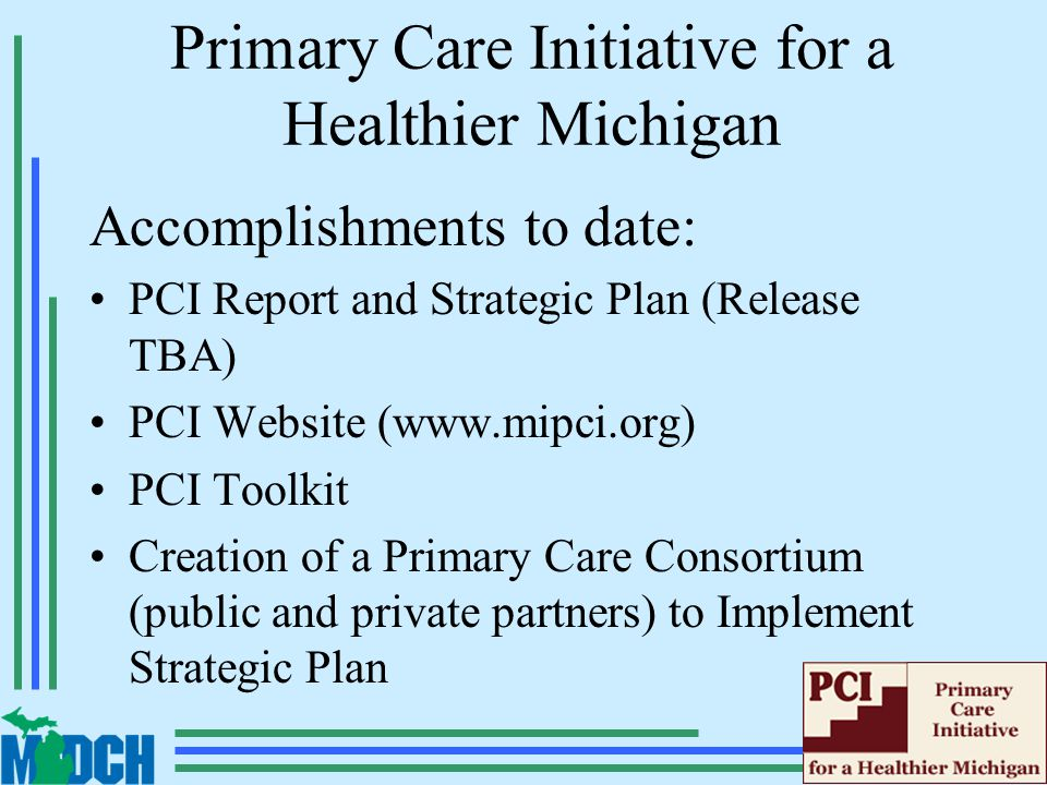 Primary Care Initiative for a Healthier Michigan Accomplishments to date: PCI Report and Strategic Plan (Release TBA) PCI Website (www.mipci.org) PCI Toolkit Creation of a Primary Care Consortium (public and private partners) to Implement Strategic Plan