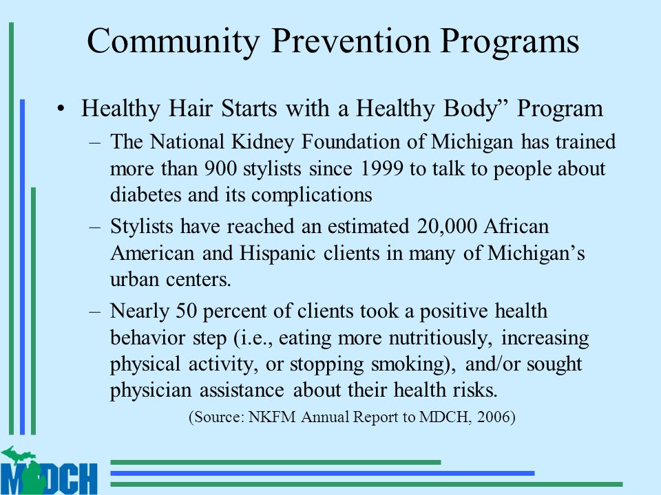 Community Prevention Programs Healthy Hair Starts with a Healthy Body Program –The National Kidney Foundation of Michigan has trained more than 900 stylists since 1999 to talk to people about diabetes and its complications –Stylists have reached an estimated 20,000 African American and Hispanic clients in many of Michigan's urban centers.