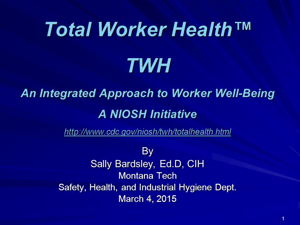Total Worker Health™ TWH An Integrated Approach to Worker Well-Being A NIOSH Initiative http://www.cdc.gov/niosh/twh/totalhealth.html http://www.cdc.gov/niosh/twh/totalhealth.html By Sally Bardsley, Ed.D, CIH Montana Tech Safety, Health, and Industrial Hygiene Dept.