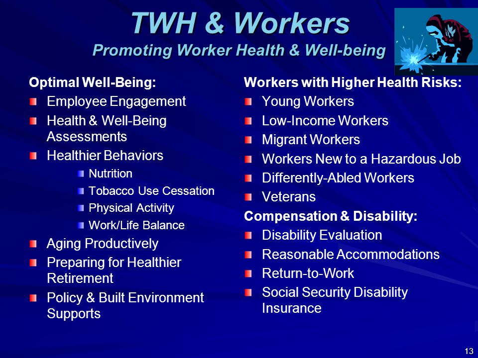TWH & Workers Promoting Worker Health & Well-being Optimal Well-Being: Employee Engagement Health & Well-Being Assessments Healthier Behaviors Nutrition Tobacco Use Cessation Physical Activity Work/Life Balance Aging Productively Preparing for Healthier Retirement Policy & Built Environment Supports Workers with Higher Health Risks: Young Workers Low-Income Workers Migrant Workers Workers New to a Hazardous Job Differently-Abled Workers Veterans Compensation & Disability: Disability Evaluation Reasonable Accommodations Return-to-Work Social Security Disability Insurance 13