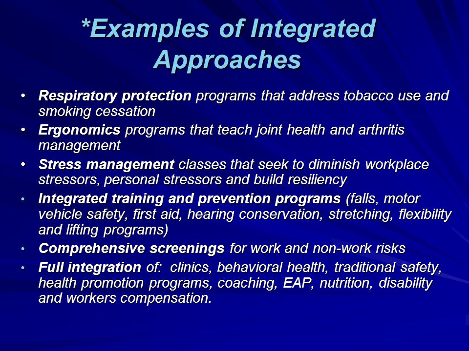 *Examples of Integrated Approaches Respiratory protection programs that address tobacco use and smoking cessationRespiratory protection programs that address tobacco use and smoking cessation Ergonomics programs that teach joint health and arthritis managementErgonomics programs that teach joint health and arthritis management Stress management classes that seek to diminish workplace stressors, personal stressors and build resiliencyStress management classes that seek to diminish workplace stressors, personal stressors and build resiliency Integrated training and prevention programs (falls, motor vehicle safety, first aid, hearing conservation, stretching, flexibility and lifting programs) Integrated training and prevention programs (falls, motor vehicle safety, first aid, hearing conservation, stretching, flexibility and lifting programs) Comprehensive screenings for work and non-work risks Comprehensive screenings for work and non-work risks Full integration of: clinics, behavioral health, traditional safety, health promotion programs, coaching, EAP, nutrition, disability and workers compensation.
