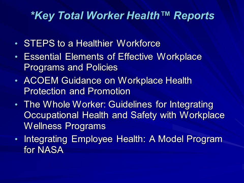 *Key Total Worker Health™ Reports STEPS to a Healthier Workforce STEPS to a Healthier Workforce Essential Elements of Effective Workplace Programs and Policies Essential Elements of Effective Workplace Programs and Policies ACOEM Guidance on Workplace Health Protection and Promotion ACOEM Guidance on Workplace Health Protection and Promotion The Whole Worker: Guidelines for Integrating Occupational Health and Safety with Workplace Wellness Programs The Whole Worker: Guidelines for Integrating Occupational Health and Safety with Workplace Wellness Programs Integrating Employee Health: A Model Program for NASA Integrating Employee Health: A Model Program for NASA