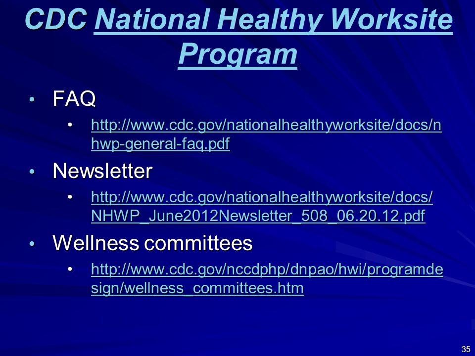 CDC CDC National Healthy Worksite ProgramNational Healthy Worksite Program FAQ FAQ http://www.cdc.gov/nationalhealthyworksite/docs/n hwp-general-faq.pdfhttp://www.cdc.gov/nationalhealthyworksite/docs/n hwp-general-faq.pdfhttp://www.cdc.gov/nationalhealthyworksite/docs/n hwp-general-faq.pdfhttp://www.cdc.gov/nationalhealthyworksite/docs/n hwp-general-faq.pdf Newsletter Newsletter http://www.cdc.gov/nationalhealthyworksite/docs/ NHWP_June2012Newsletter_508_06.20.12.pdfhttp://www.cdc.gov/nationalhealthyworksite/docs/ NHWP_June2012Newsletter_508_06.20.12.pdfhttp://www.cdc.gov/nationalhealthyworksite/docs/ NHWP_June2012Newsletter_508_06.20.12.pdfhttp://www.cdc.gov/nationalhealthyworksite/docs/ NHWP_June2012Newsletter_508_06.20.12.pdf Wellness committees Wellness committees http://www.cdc.gov/nccdphp/dnpao/hwi/programde sign/wellness_committees.htmhttp://www.cdc.gov/nccdphp/dnpao/hwi/programde sign/wellness_committees.htmhttp://www.cdc.gov/nccdphp/dnpao/hwi/programde sign/wellness_committees.htmhttp://www.cdc.gov/nccdphp/dnpao/hwi/programde sign/wellness_committees.htm 35